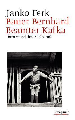 Bauer Bernhard. Beamter Kafka - Dichter und ihre Zivilberufe