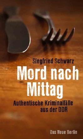 Mord nach Mittag: Authentische Kriminalfälle aus der DDR, aufgeschrieben von Antje Penk