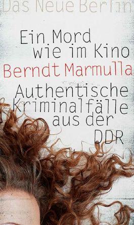 Ein Mord wie im Kino: Authentische Kriminalfälle aus der DDR