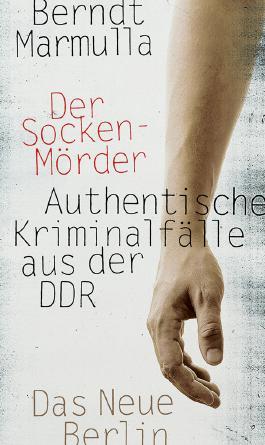 Der Sockenmörder: Authentische Kriminalfälle aus der DDR
