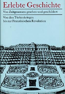 Erlebte Geschichte. Von den Türkenkriegen bis zur Französischen Revolution. Von Zeitgenossen gesehen und geschildert
