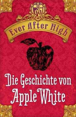 Ever After High. Die Geschichte von Apple White: Kostenlose Leseprobe