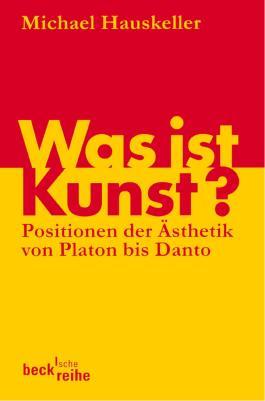 Was ist Kunst?: Positionen der Ästhetik von Platon bis Danto (Beck'sche Reihe)