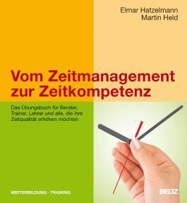 Vom Zeitmanagement zur Zeitkompetenz: Das Übungsbuch für Berater, Trainer, Lehrer und alle, die ihre Zeitqualität erhöhen möchten