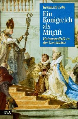 Ein Königreich als Mitgift. Heiratspolitik in der Geschichte