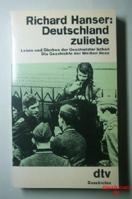 Deutschland zuliebe. Leben und Sterben der Geschwister Scholl. Die Geschichte der Weißen Rose.