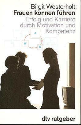 Frauen können führen. Erfolg und Karriere durch Motivation und Kompetenz.