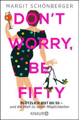 Don't worry, be fifty: Plötzlich bist du 50 - und die Welt ist voller Möglichkeiten