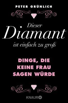 Dieser Diamant ist einfach zu groß: Dinge, die keine Frau sagen würde