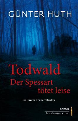 Todwald: Der Spessart tötet leise. Ein Simon Kerner Thriller