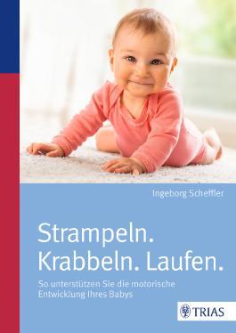 Strampeln. Krabbeln. Laufen.: So unterstützen Sie die motorische Entwicklung Ihres Babys