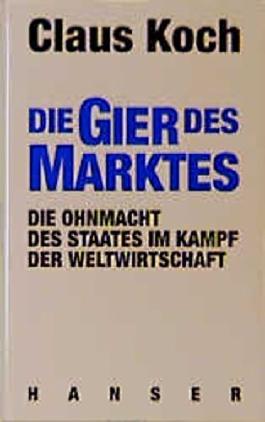 Die Gier des Marktes. Die Ohnmacht des Staates im Kampf der Weltwirtschaft