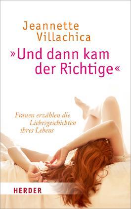 """""""Und dann kam der Richtige"""": Frauen erzählen die Liebesgeschichten ihres Lebens (German Edition)"""