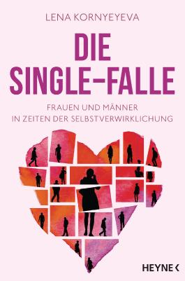 Die Single-Falle - Frauen und Männer in Zeiten der Selbstverwirklichung