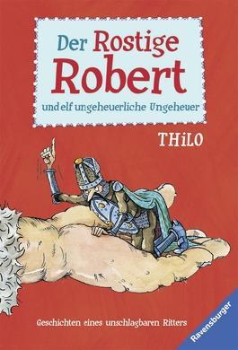 Der Rostige Robert und elf ungeheuerliche Ungeheuer: Geschichten eines unschlagbaren Ritters