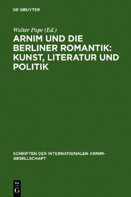 Arnim und die Berliner Romantik: Kunst, Literatur und Politik. (Schriften der Internationalen Arnim-Gesellschaft, Band 3)