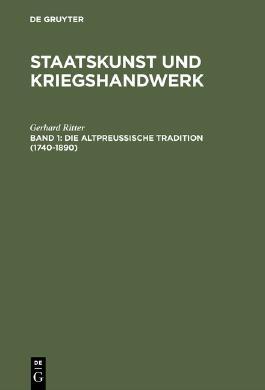 """""""Staatskunst und Kriegshandwerk. Das Problem des """"""""Militarismus"""""""" in Deutschland"""" / Die altpreußische Tradition (1740-1890)"""