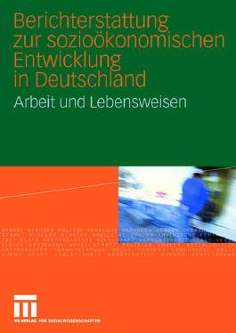Berichterstattung zur sozio-ökonomischen Entwicklung in Deutschland - Arbeit und Lebensweisen