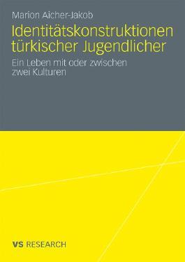 Identitätskonstruktionen Türkischer Jugendlicher: Ein Leben mit oder zwischen zwei Kulturen (German Edition)