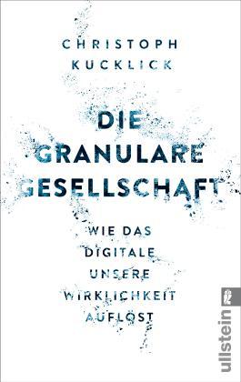 Die granulare Gesellschaft - Wie das Digitale unsere Wirklichkeit auflöst