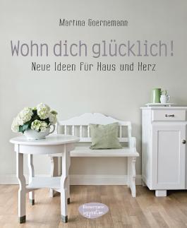 Wohn dich glücklich!: Neue Ideen für Haus und Herz