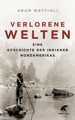 Verlorene Welten: Eine Geschichte der Indianer Nordamerikas 1700-1910