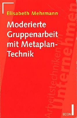 Moderierte Gruppenarbeit mit Metaplan- Technik. Reihe Arbeitstechniken im Unternehmen.