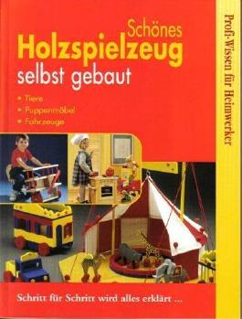Schönes Holzspielzeug selbst gebaut. Tiere, Puppenmöbel, Fahrzeuge