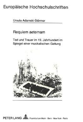 Requiem aeternam. Tod und Trauer im 19. Jahrhundert im Spiegel einer musikalischen Gattung