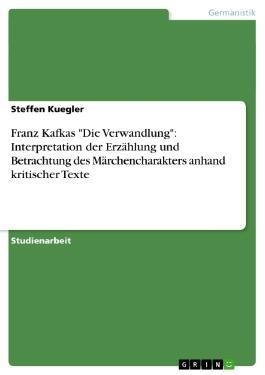 Franz Kafka - Die Verwandlung: Interpretation der Erzählung und Betrachtung des Märchencharakters anhand kritischer Texte