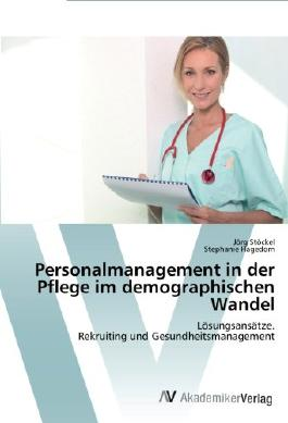 Personalmanagement in der Pflege im demographischen Wandel: Lösungsansätze. Rekruiting und Gesundheitsmanagement