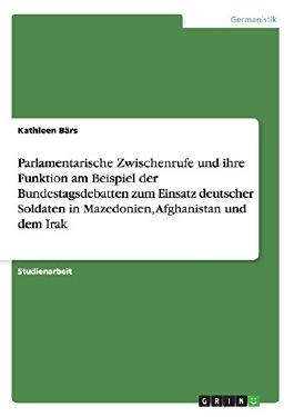 Parlamentarische Zwischenrufe und ihre Funktion am Beispiel der Bundestagsdebatten zum Einsatz deutscher Soldaten in Mazedonien, Afghanistan und dem Irak (German Edition)
