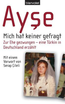 Mich hat keiner gefragt: Zur Ehe gezwungen - eine Türkin in Deutschland erzählt