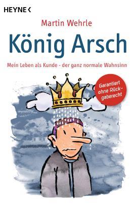 König Arsch: Mein Leben als Kunde - der ganz normale Wahnsinn
