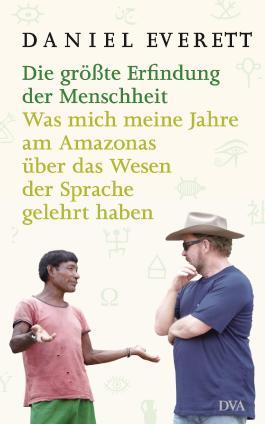 Die größte Erfindung der Menschheit: Was mich meine Jahre am Amazonas über das Wesen der Sprache gelehrt haben