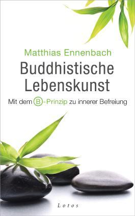 Buddhistische Lebenskunst: Mit dem B-Prinzip zu innerer Befreiung