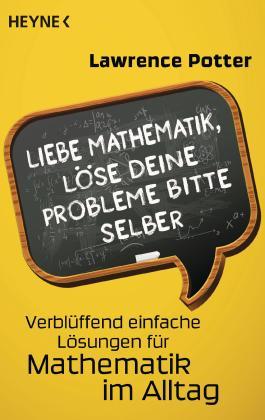 Liebe Mathematik, löse deine Probleme bitte selber: Verblüffend einfache Lösungen für Mathematik im Alltag