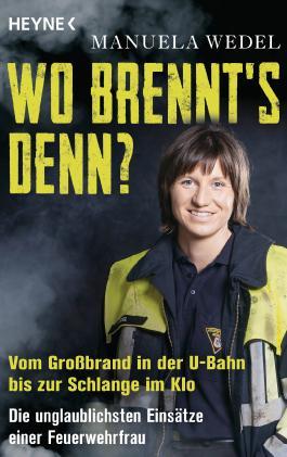 Wo brennt's denn?: Vom Großbrand in der U-Bahn bis zur Schlange im Klo. Die unglaublichsten Einsätze einer Feuerwehrfrau