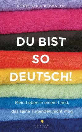 Du bist so deutsch!: Mein Leben in einem Land, das seine Tugenden nicht mag