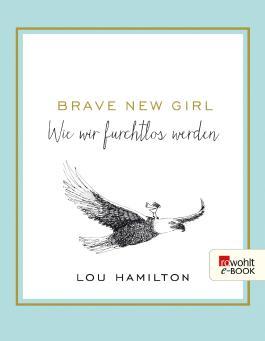 Brave New Girl: Wie wir furchtlos werden