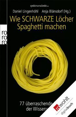 Wie Schwarze Löcher Spaghetti machen: 77 überraschende Rätsel der Wissenschaft