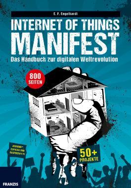 Internet of Things Manifest: Das Handbuch zur digitalen Weltrevolution: 50+ Projekte für ArduinoTM, ESP8266 und Raspberry Pi