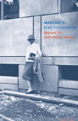 Margarete Schütte-Lihotzky. Warum ich Architektin wurde