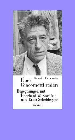 Über Giacometti reden - Begegnungen mit Eberhard W. Kornfeld und Ernst Scheidegger