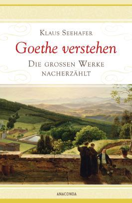 Goethe verstehen - Die großen Werke nacherzählt