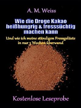 Wie die Droge Kakao heißhungrig & fresssüchtig machen kann: Und wie ich meine ständigen Fressgelüste in nur 3 Wochen überwand (Kostenlose Leseprobe)