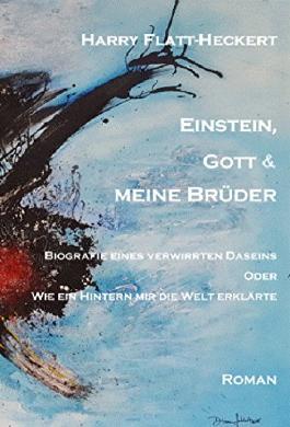 Einstein, Gott und meine Brüder: Biografie eines verwirrten Daseins. Oder: Wie ein Hintern mir die Welt erklärte