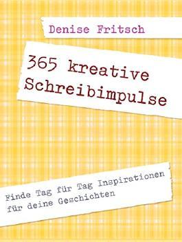 365 kreative Schreibimpulse: Finde Tag für Tag Inspirationen für deine Geschichten (Selbstcoaching für Autoren)