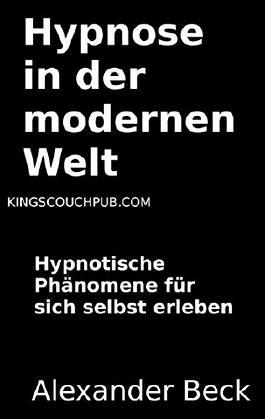 Hypnose in der modernen Welt: Hypnotische Phänomene für sich selbst erleben (Die Essenz der Menschheit)