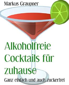 Alkoholfreie Cocktails für zuhause: Ganz einfach und auch zuckerfrei